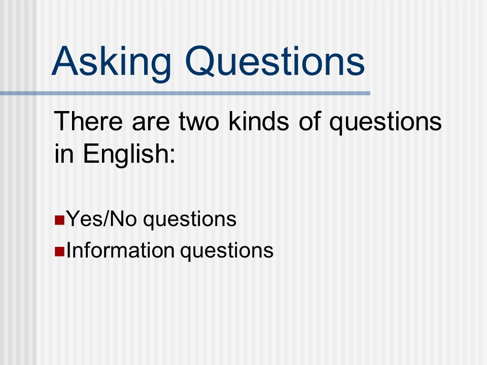 Asking Questions There are two kinds of questions in English: