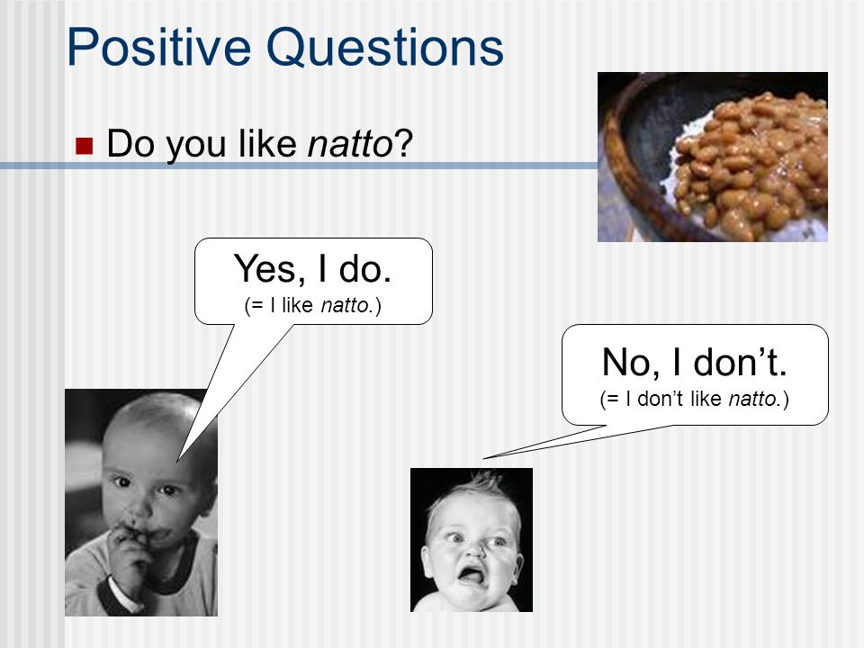Positive Questions Do you like natto Yes, I do. No, I don't.
