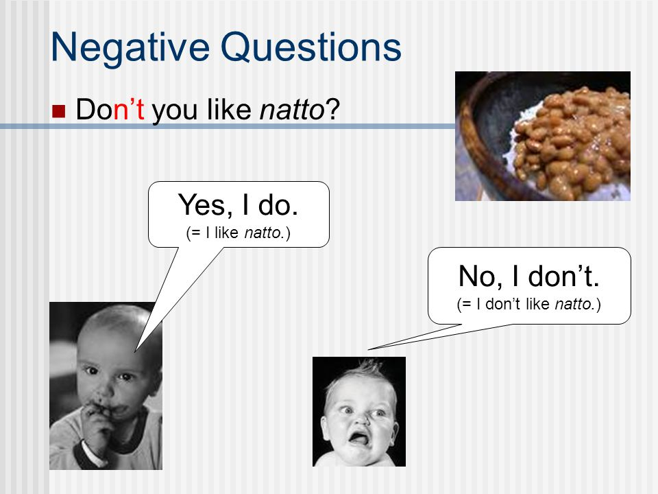 Negative Questions Don't you like natto Yes, I do. No, I don't.