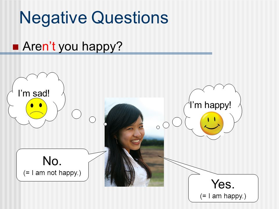 Negative Questions Aren't you happy No. Yes. I'm sad! I'm happy!
