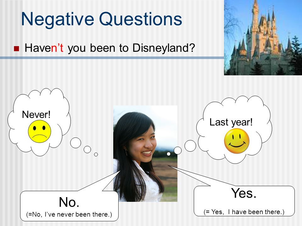 Negative Questions Yes. No. Haven't you been to Disneyland Never!