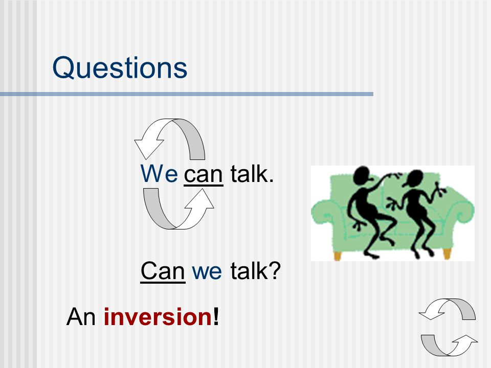 Questions We can talk. Can we talk An inversion!