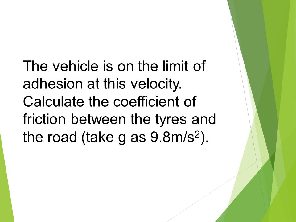 The vehicle is on the limit of adhesion at this velocity