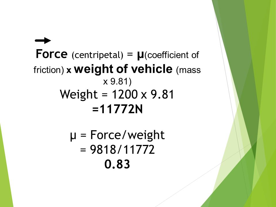Force (centripetal) = μ(coefficient of friction) x weight of vehicle (mass x 9.81)