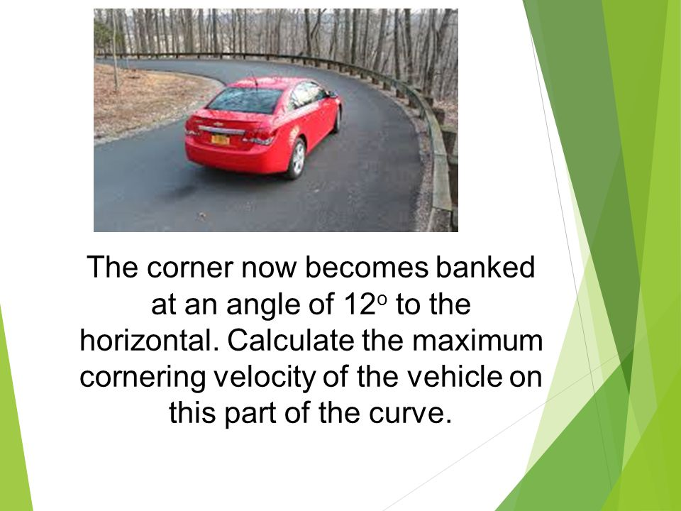The corner now becomes banked at an angle of 12o to the horizontal