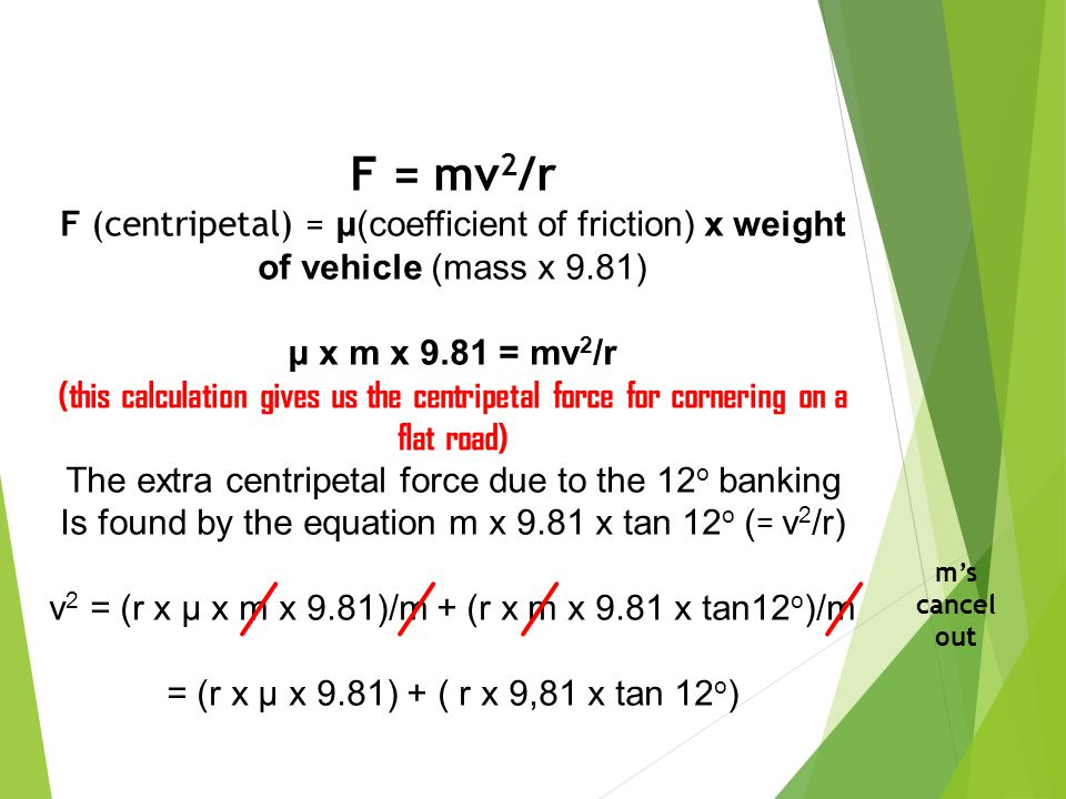F = mv2/r F (centripetal) = μ(coefficient of friction) x weight of vehicle (mass x 9.81) μ x m x 9.81 = mv2/r.