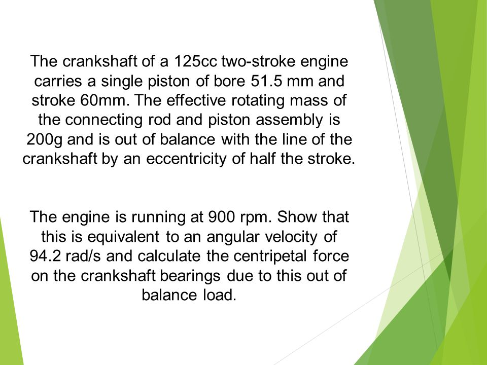 The crankshaft of a 125cc two-stroke engine carries a single piston of bore 51.5 mm and stroke 60mm. The effective rotating mass of the connecting rod and piston assembly is 200g and is out of balance with the line of the crankshaft by an eccentricity of half the stroke.
