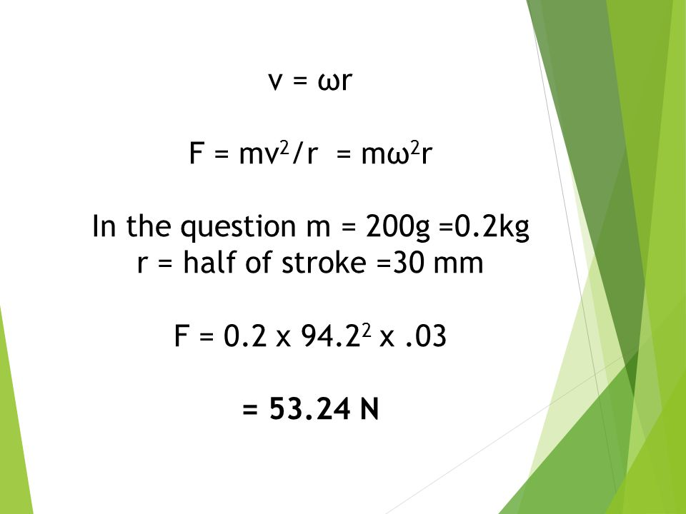 v = ωr F = mv2/r = mω2r. In the question m = 200g =0.2kg. r = half of stroke =30 mm. F = 0.2 x x .03.