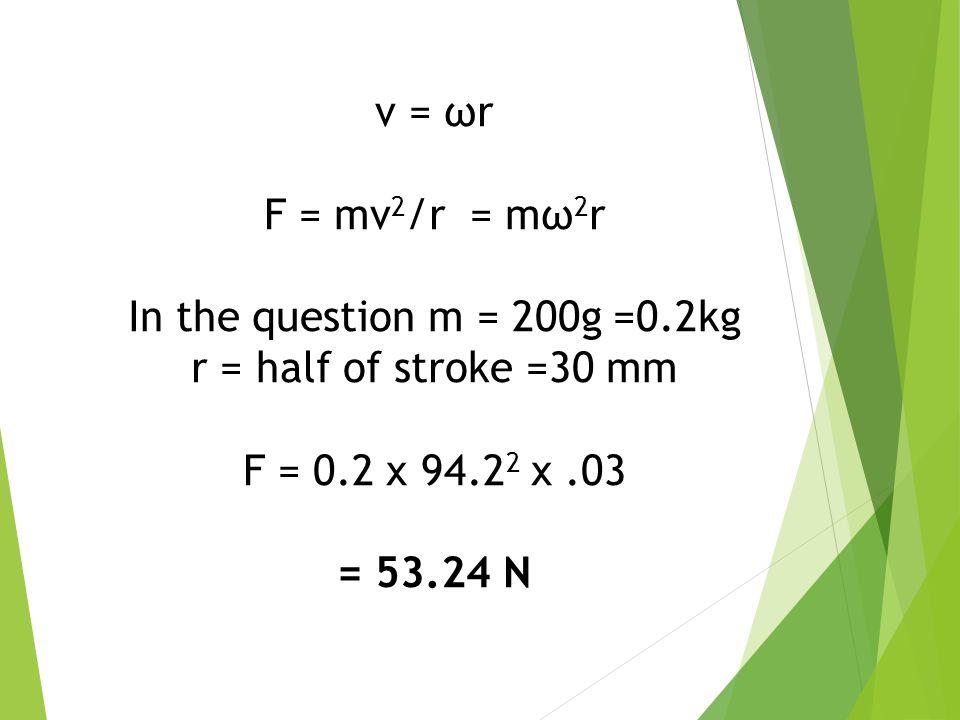 v = ωr F = mv2/r = mω2r. In the question m = 200g =0.2kg. r = half of stroke =30 mm. F = 0.2 x 94.22 x .03.