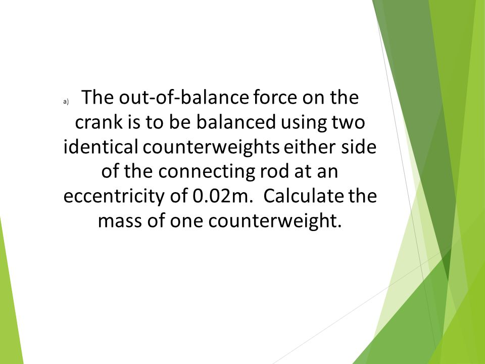 The out-of-balance force on the crank is to be balanced using two identical counterweights either side of the connecting rod at an eccentricity of 0.02m.