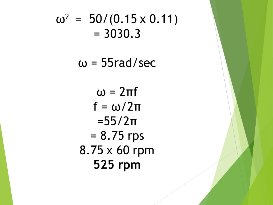 ω2 = 50/(0.15 x 0.11) = 3030.3. ω = 55rad/sec. ω = 2πf. f = ω/2π. =55/2π. = 8.75 rps. 8.75 x 60 rpm.
