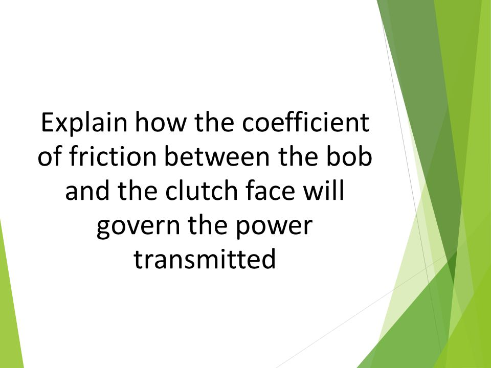 Explain how the coefficient of friction between the bob and the clutch face will govern the power transmitted