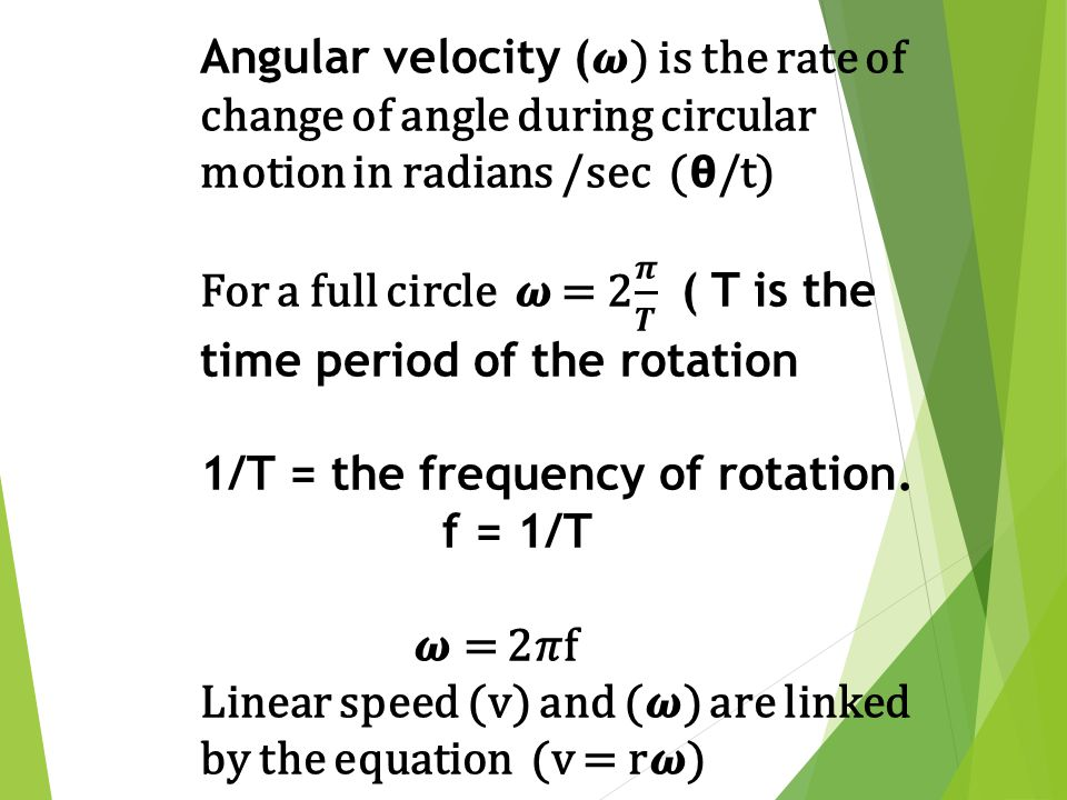 Angular velocity (𝝎) is the rate of change of angle during circular motion in radians /sec (𝝷/t)