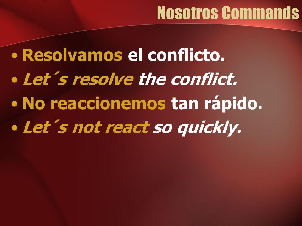 Nosotros Commands Resolvamos el conflicto. Let´s resolve the conflict. No reaccionemos tan rápido.