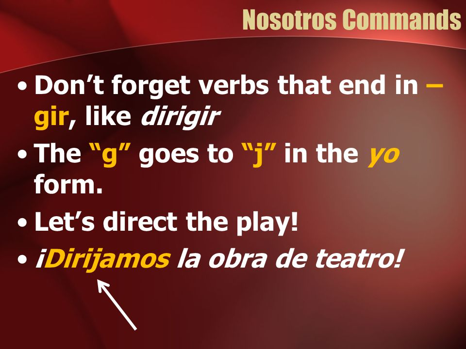 Nosotros Commands Don't forget verbs that end in –gir, like dirigir. The g goes to j in the yo form.