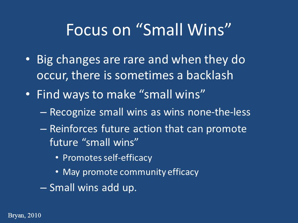 Focus on Small Wins Big changes are rare and when they do occur, there is sometimes a backlash. Find ways to make small wins