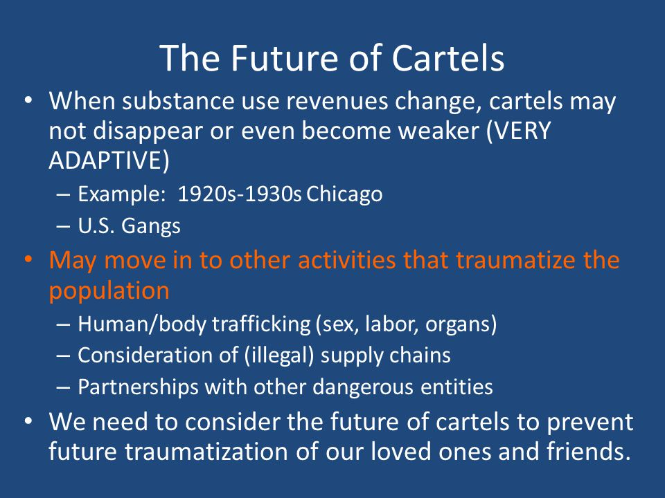 The Future of Cartels When substance use revenues change, cartels may not disappear or even become weaker (VERY ADAPTIVE)