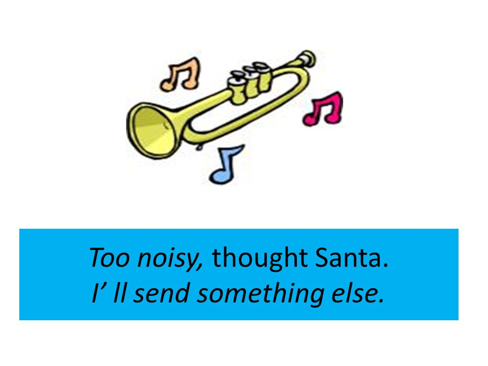 Too noisy, thought Santa. I' ll send something else.