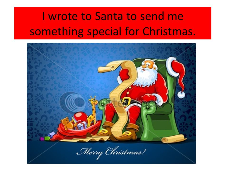 I wrote to Santa to send me something special for Christmas.
