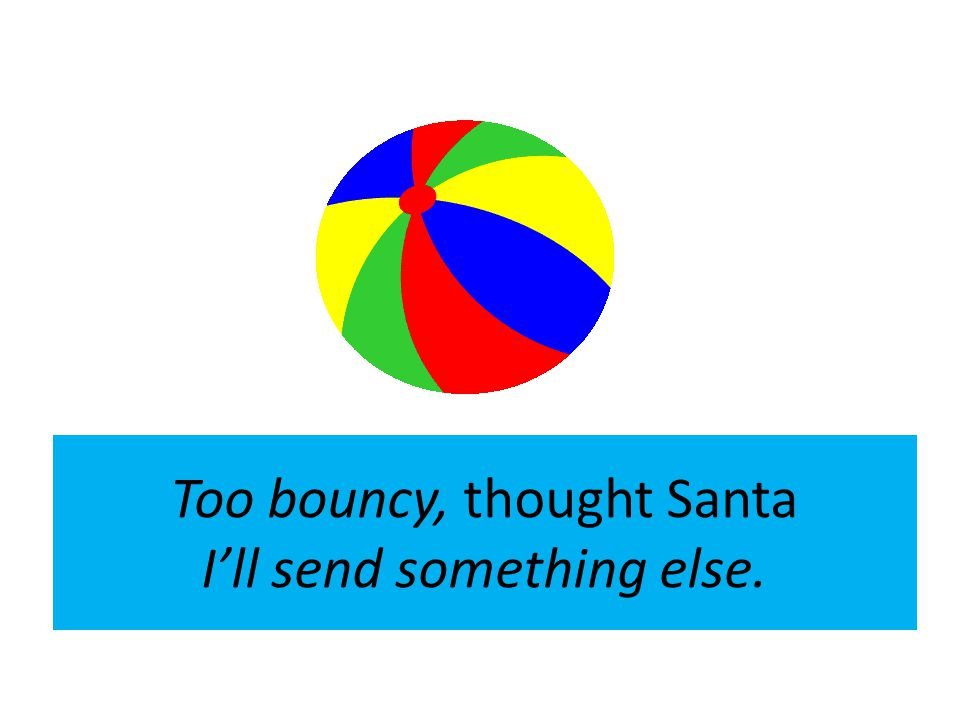 Too bouncy, thought Santa I'll send something else.
