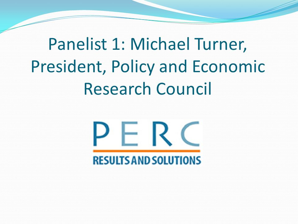 Panelist 1: Michael Turner, President, Policy and Economic Research Council