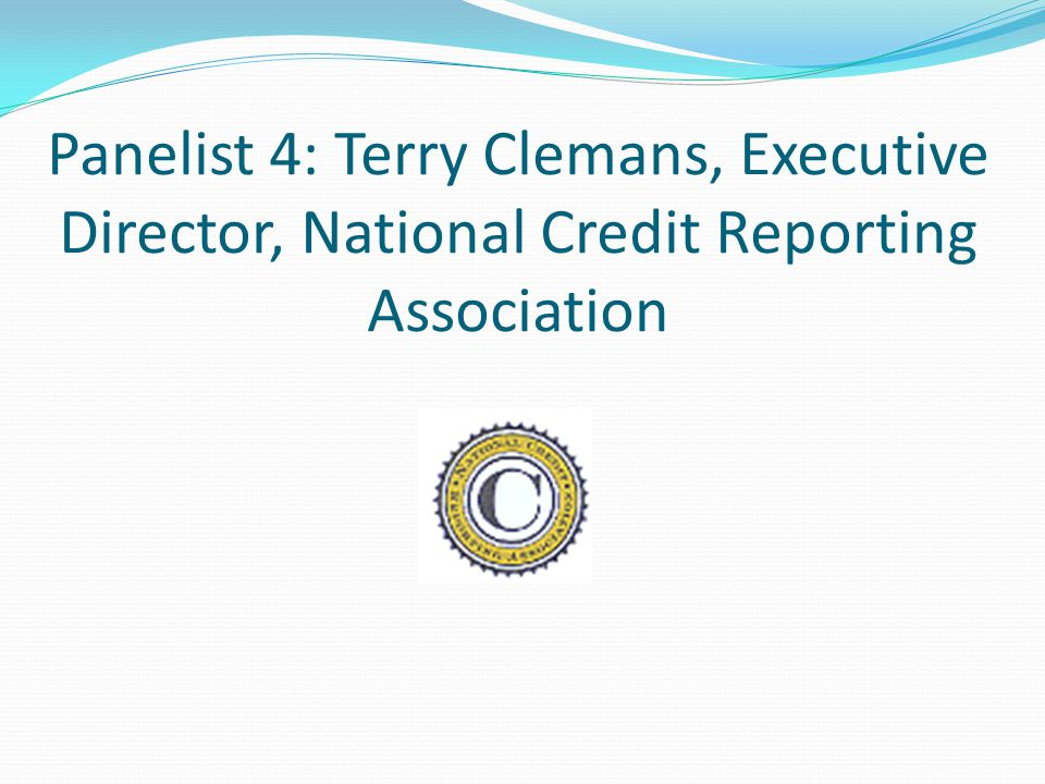Panelist 4: Terry Clemans, Executive Director, National Credit Reporting Association