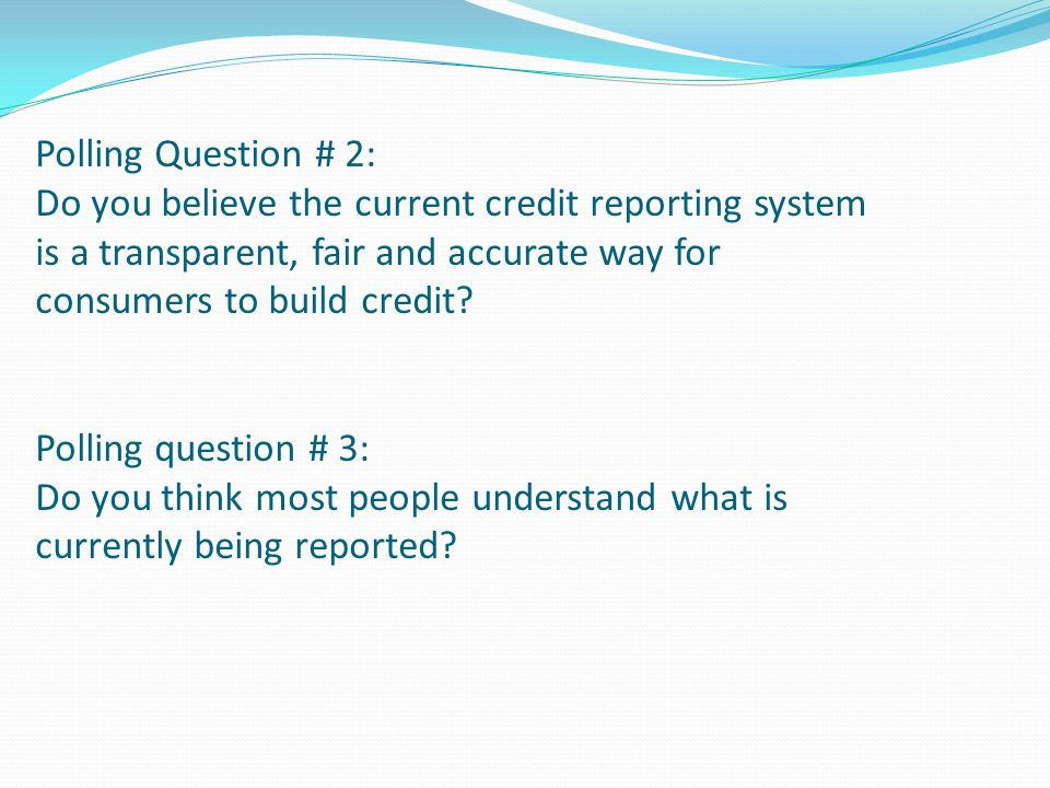 Polling Question # 2: Do you believe the current credit reporting system is a transparent, fair and accurate way for consumers to build credit Polling question # 3: Do you think most people understand what is currently being reported