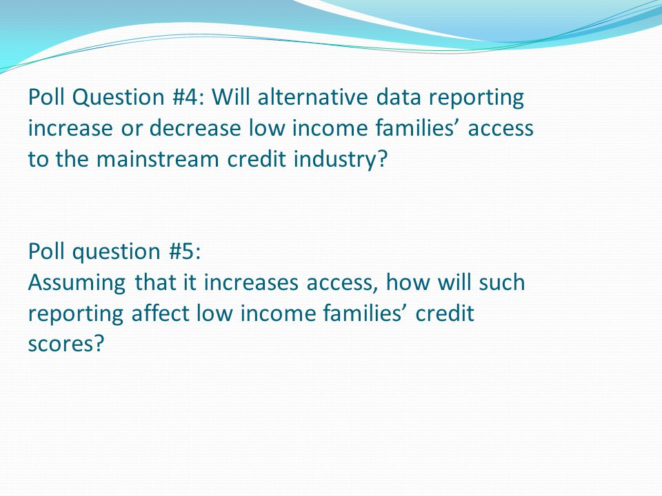 Poll Question #4: Will alternative data reporting increase or decrease low income families' access to the mainstream credit industry Poll question #5: Assuming that it increases access, how will such reporting affect low income families' credit scores