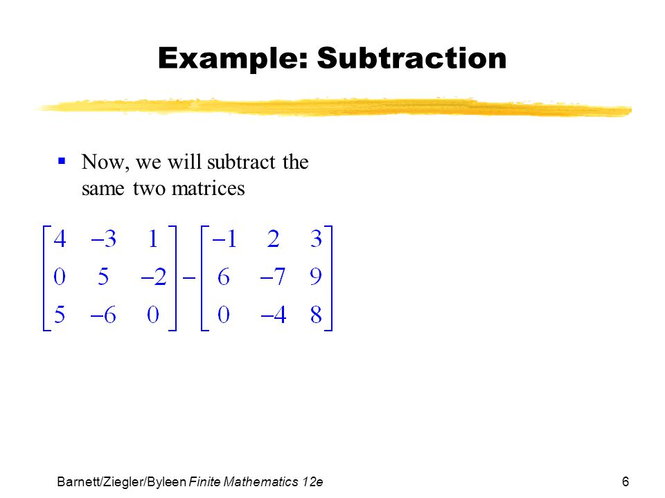 Example: Subtraction Now, we will subtract the same two matrices