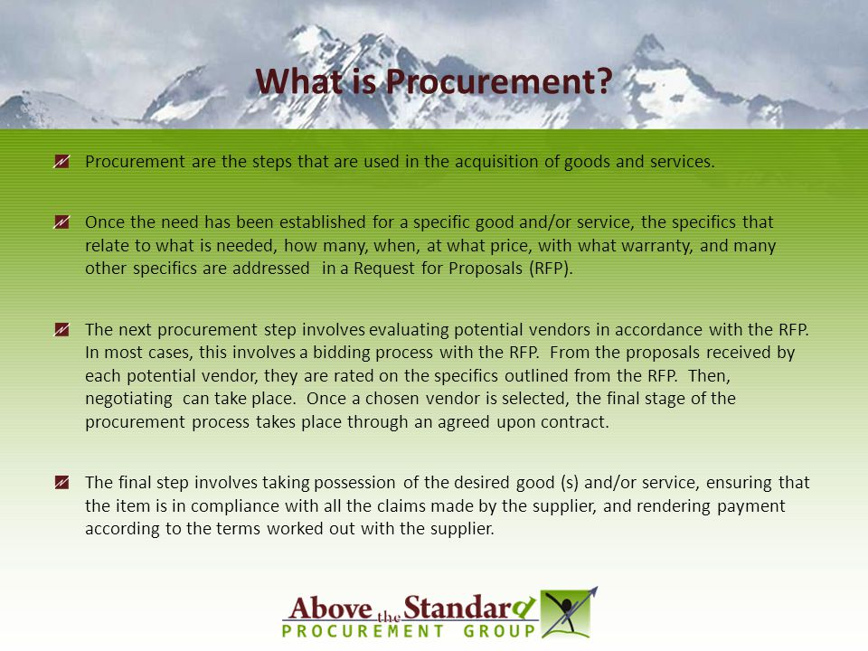 What is Procurement Procurement are the steps that are used in the acquisition of goods and services.