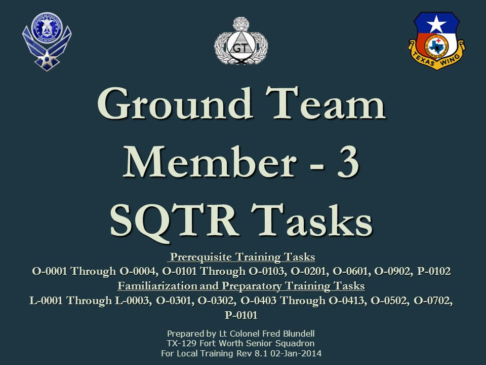 Ground Team Member - 3 SQTR Tasks Prerequisite Training Tasks O-0001 Through O-0004, O-0101 Through O-0103, O-0201, O-0601, O-0902, P-0102 Familiarization and Preparatory Training Tasks L-0001 Through L-0003, O-0301, O-0302, O-0403 Through O-0413, O-0502, O-0702, P-0101 Prepared by Lt Colonel Fred Blundell TX-129 Fort Worth Senior Squadron For Local Training Rev Jan-2014