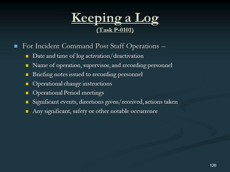 Keeping a Log (Task P-0101) For Incident Command Post Staff Operations – Date and time of log activation/deactivation.