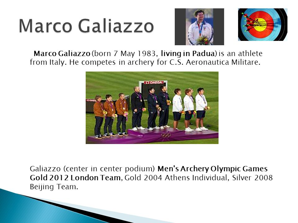 Marco Galiazzo Marco Galiazzo (born 7 May 1983, living in Padua) is an athlete from Italy. He competes in archery for C.S. Aeronautica Militare.