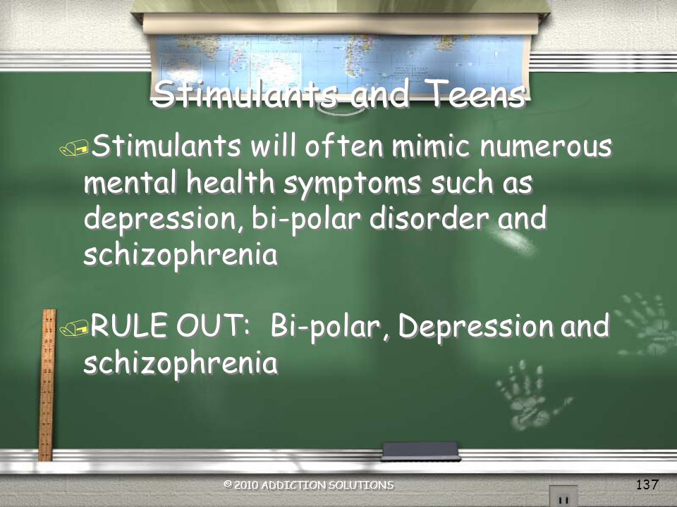 Stimulants and Teens Stimulants will often mimic numerous mental health symptoms such as depression, bi-polar disorder and schizophrenia.