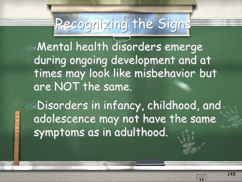 Recognizing the Signs Mental health disorders emerge during ongoing development and at times may look like misbehavior but are NOT the same.