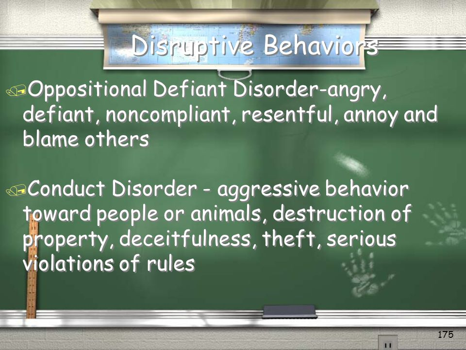 Disruptive Behaviors Oppositional Defiant Disorder-angry, defiant, noncompliant, resentful, annoy and blame others.
