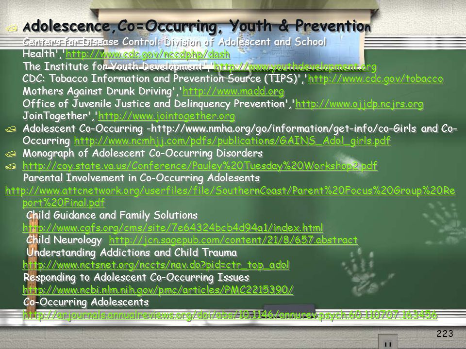 Adolescence,Co=Occurring, Youth & Prevention Centers for Disease Control: Division of Adolescent and School Health , http://www.cdc.gov/nccdphp/dash The Institute for Youth Development , http://www.youthdevelopment.org CDC: Tobacco Information and Prevention Source (TIPS) , http://www.cdc.gov/tobacco Mothers Against Drunk Driving , http://www.madd.org Office of Juvenile Justice and Delinquency Prevention , http://www.ojjdp.ncjrs.org JoinTogether , http://www.jointogether.org