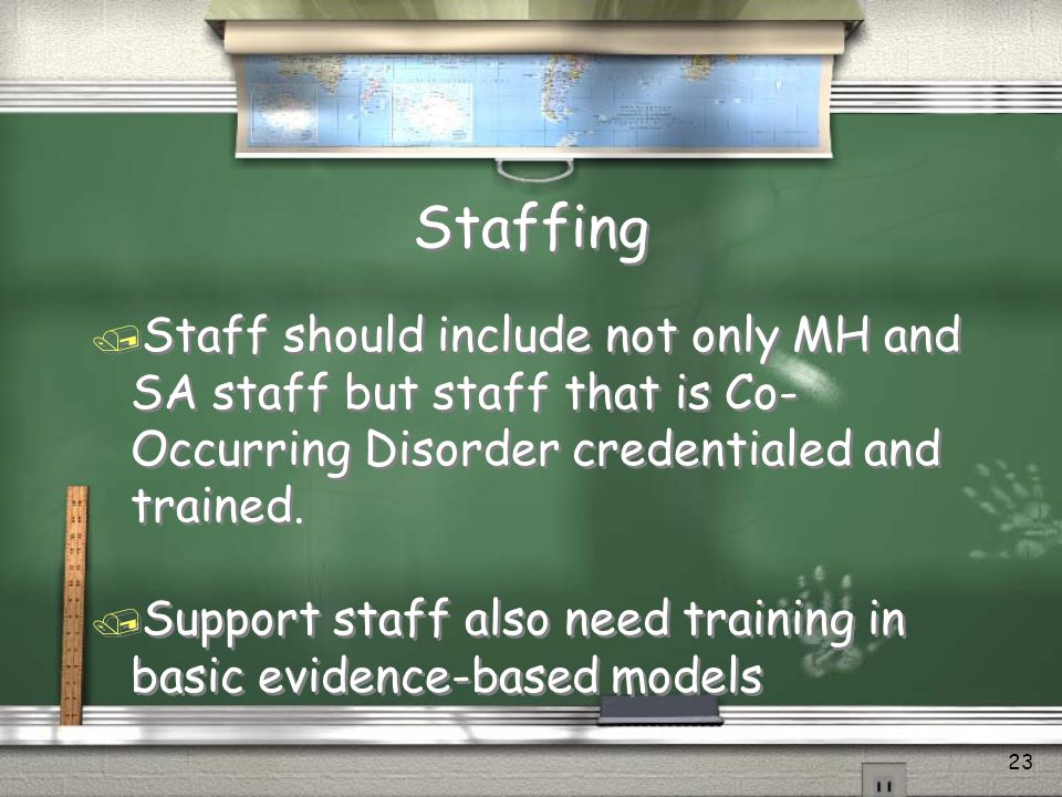 Staffing Staff should include not only MH and SA staff but staff that is Co-Occurring Disorder credentialed and trained.
