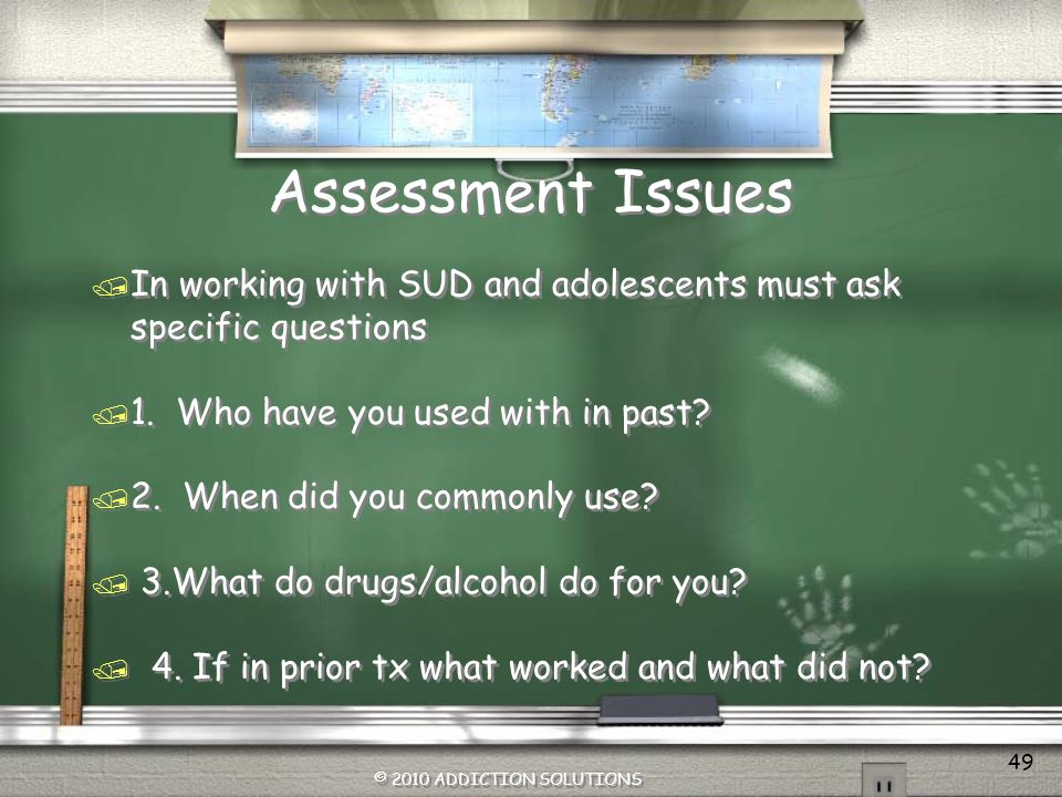 Assessment Issues In working with SUD and adolescents must ask specific questions. 1. Who have you used with in past
