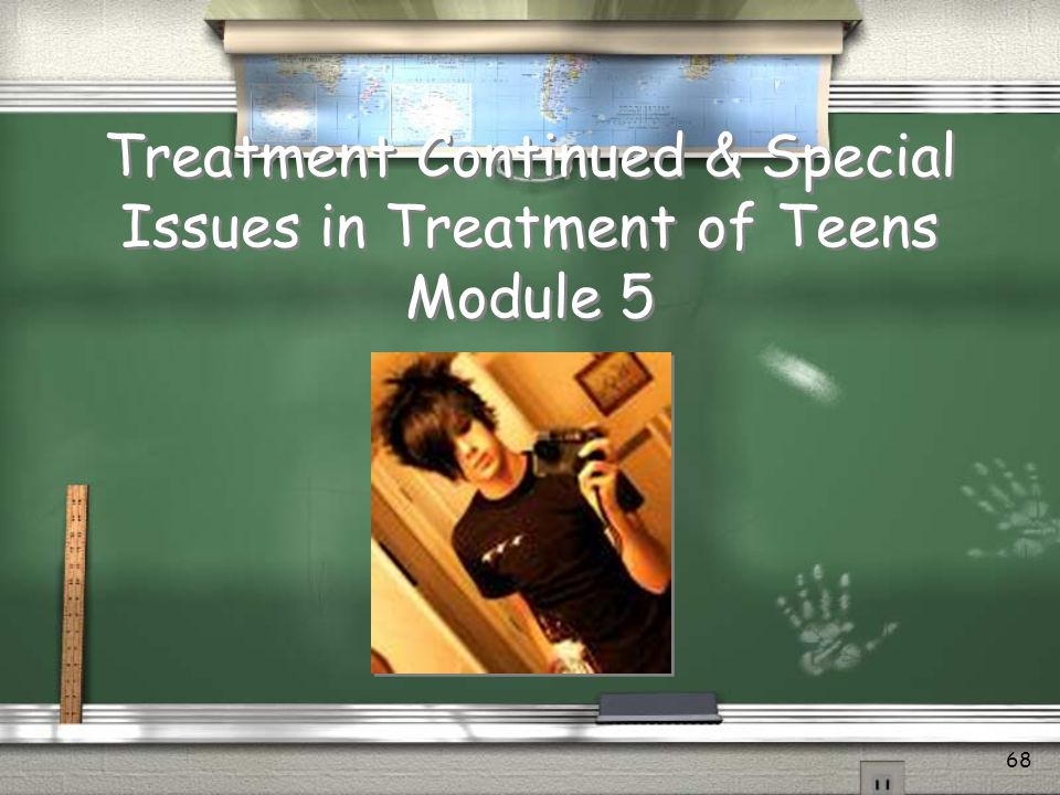 Treatment Continued & Special Issues in Treatment of Teens Module 5