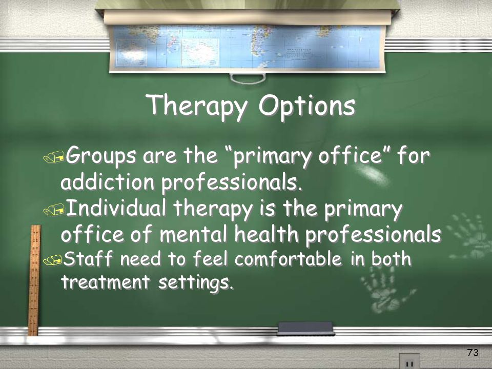 Therapy Options Groups are the primary office for addiction professionals. Individual therapy is the primary office of mental health professionals.