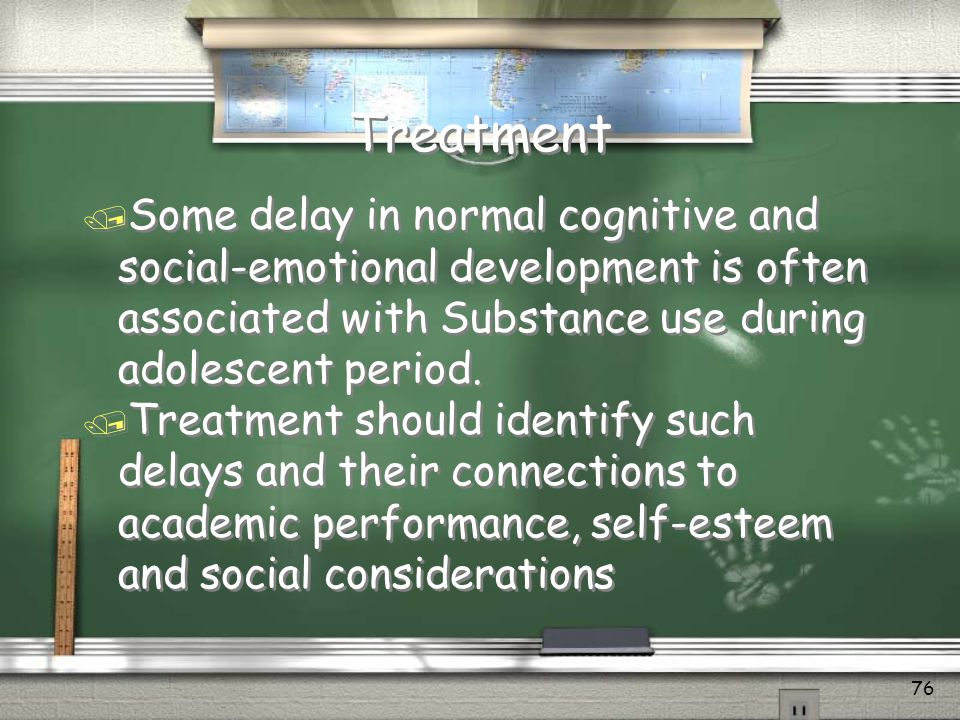 Treatment Some delay in normal cognitive and social-emotional development is often associated with Substance use during adolescent period.