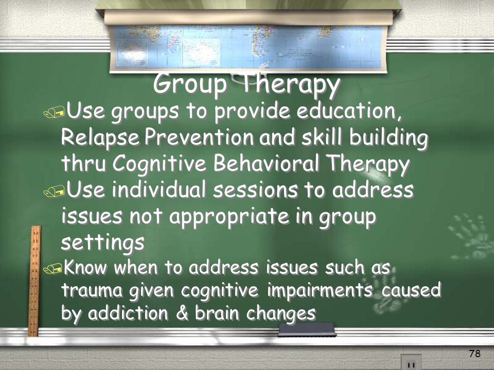 Group Therapy Use groups to provide education, Relapse Prevention and skill building thru Cognitive Behavioral Therapy.