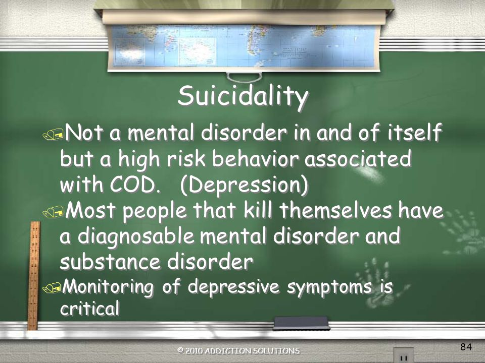Suicidality Not a mental disorder in and of itself but a high risk behavior associated with COD. (Depression)