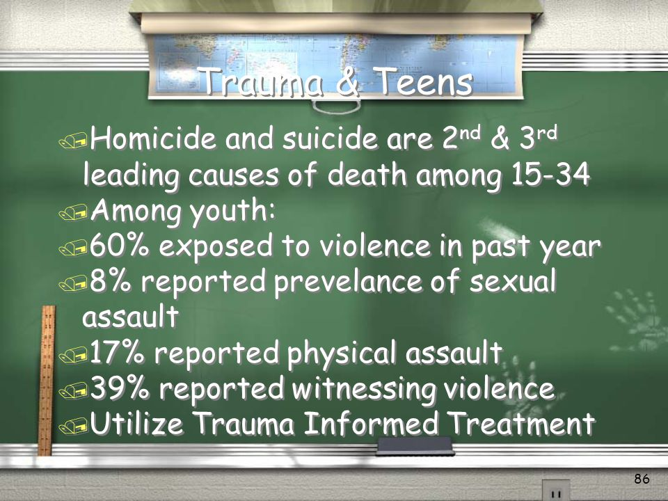 Trauma & Teens Homicide and suicide are 2nd & 3rd leading causes of death among 15-34. Among youth: