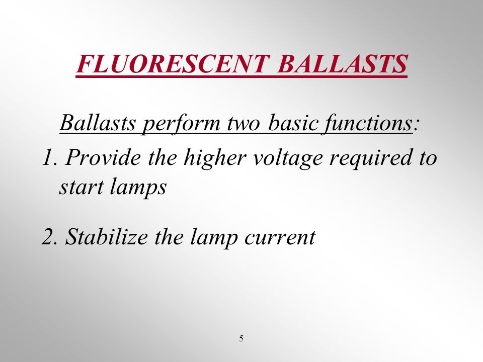 FLUORESCENT BALLASTS Ballasts perform two basic functions: