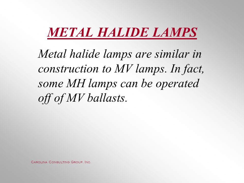 METAL HALIDE LAMPS Metal halide lamps are similar in construction to MV lamps. In fact, some MH lamps can be operated off of MV ballasts.