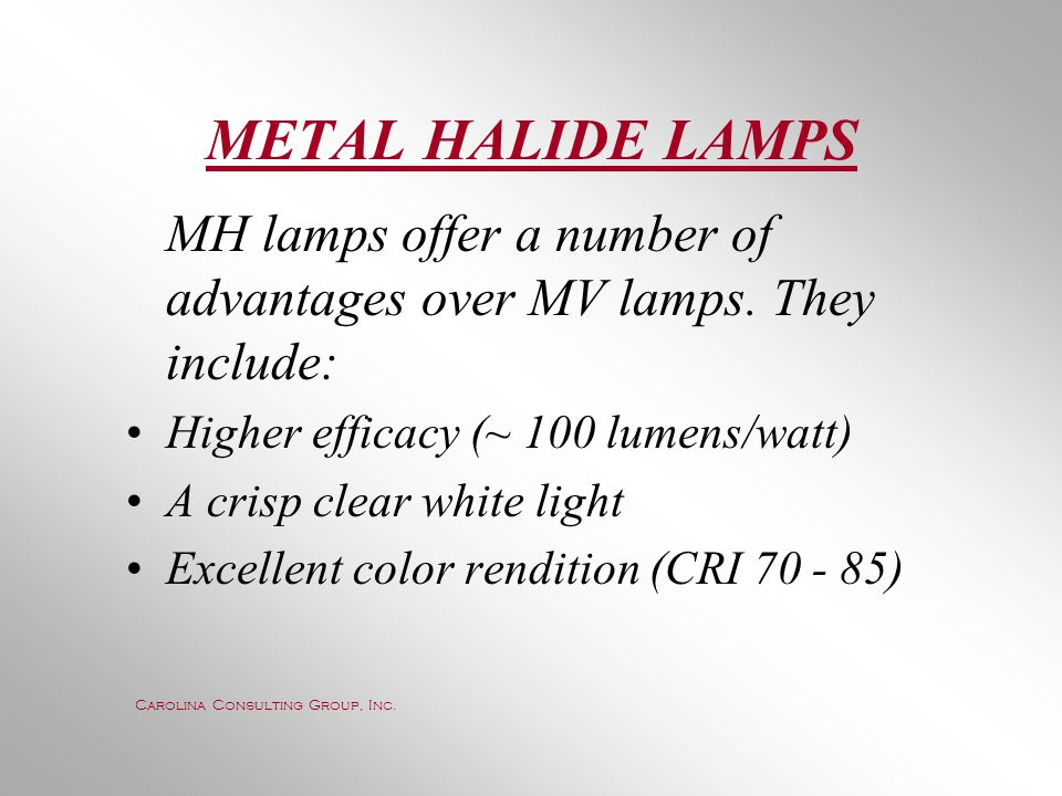 METAL HALIDE LAMPS MH lamps offer a number of advantages over MV lamps. They include: Higher efficacy (~ 100 lumens/watt)