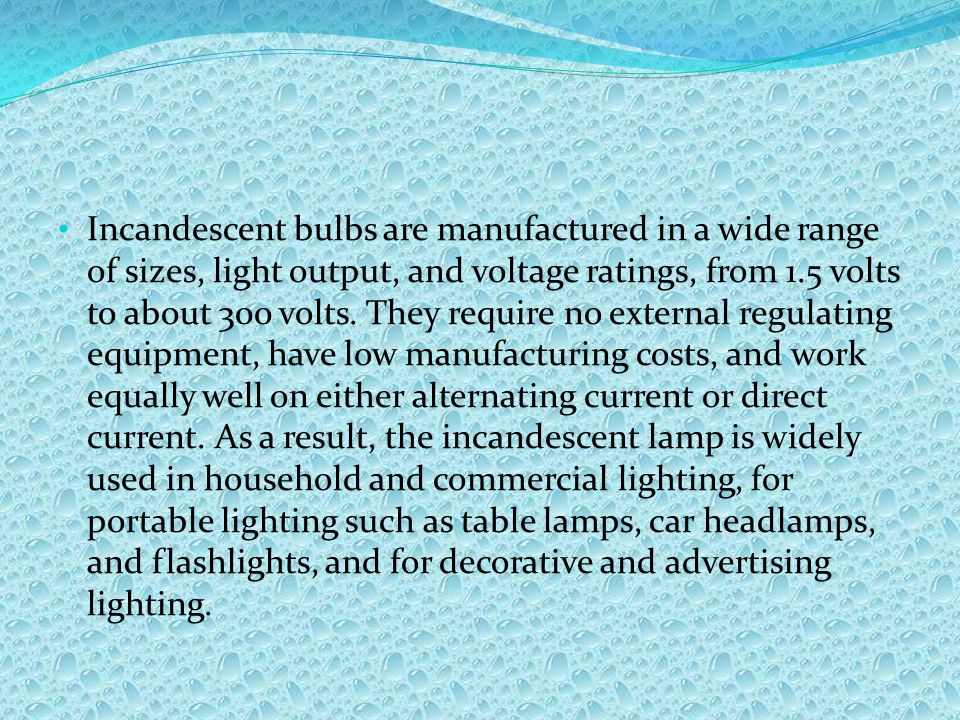 Incandescent bulbs are manufactured in a wide range of sizes, light output, and voltage ratings, from 1.5 volts to about 300 volts.