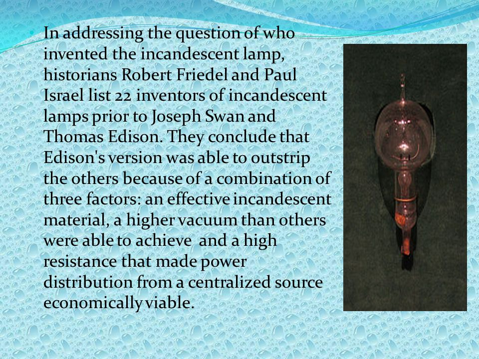 In addressing the question of who invented the incandescent lamp, historians Robert Friedel and Paul Israel list 22 inventors of incandescent lamps prior to Joseph Swan and Thomas Edison.
